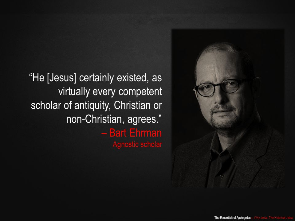 He [Jesus] certainly existed, as virtually every competent scholar of antiquity, Christian or non-Christian, agrees.